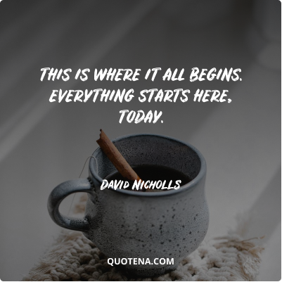 """""""This is where it all begins. Everything starts here, today."""" – David Nicholls"""