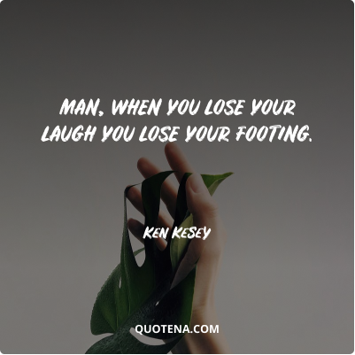 """""""Man, when you lose your laugh you lose your footing."""" – Ken Kesey"""