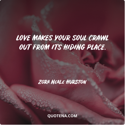 """""""Love makes your soul crawl out from its hiding place."""" – Zora Neale Hurston"""