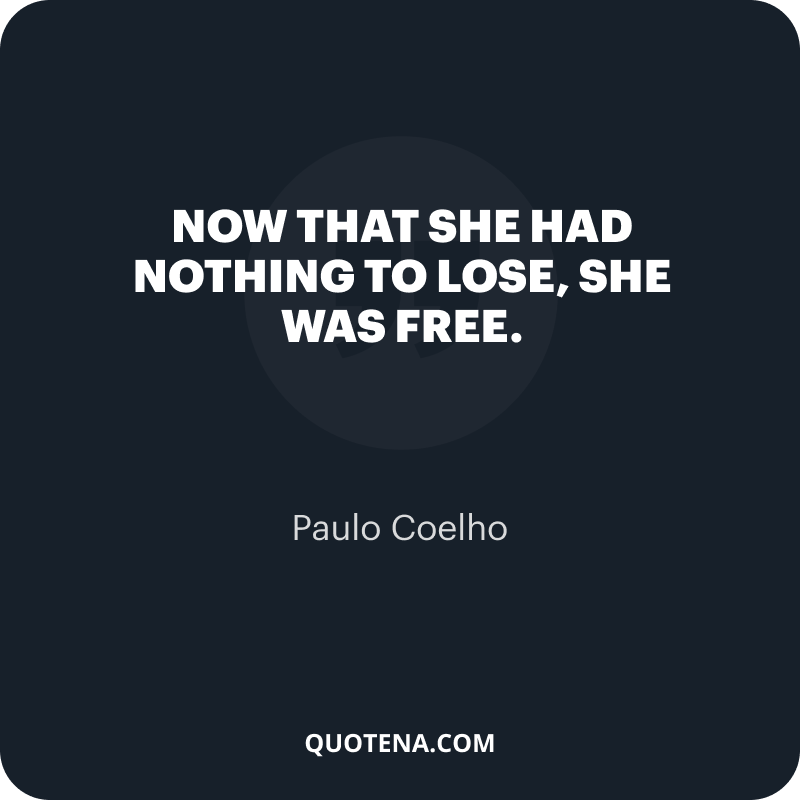 """""""Now that she had nothing to lose, she was free."""" – Paulo Coelho"""