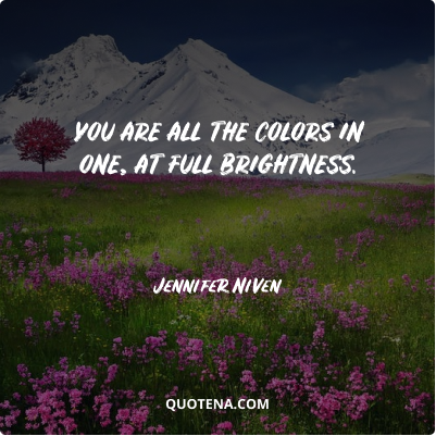 """""""You are all the colors in one, at full brightness."""" – Jennifer Niven"""