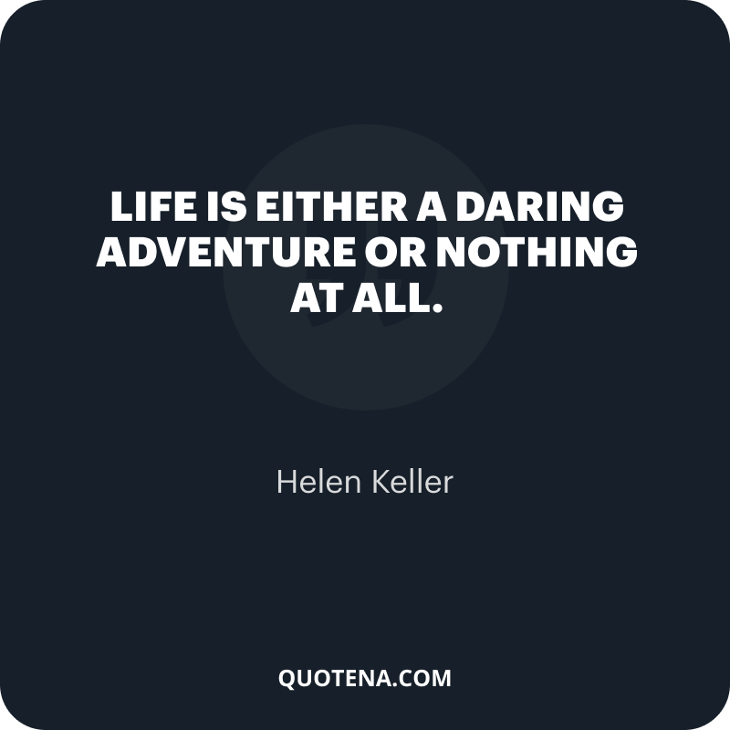 """""""Life is either a daring adventure or nothing at all."""" – Helen Keller"""