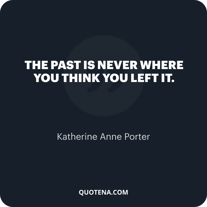 """""""The past is never where you think you left it."""" – Katherine Anne Porter"""