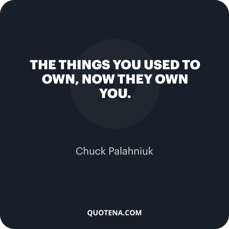 """""""The things you used to own, now they own you."""" – Chuck Palahniuk"""