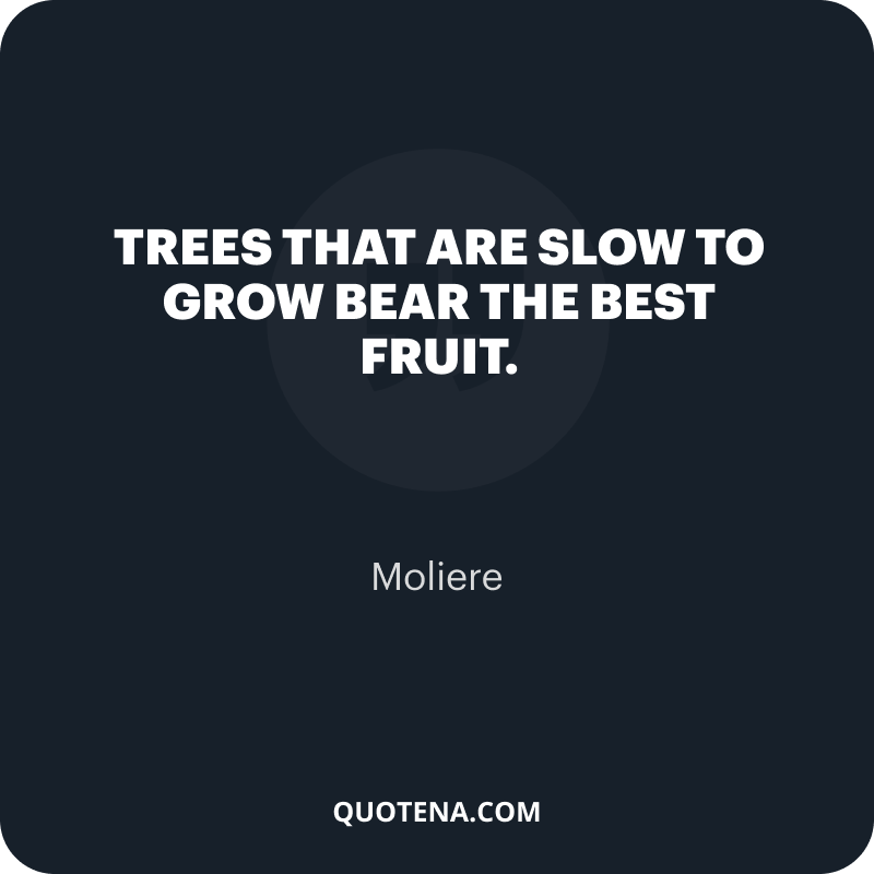 """""""Trees that are slow to grow bear the best fruit."""" – Moliere"""
