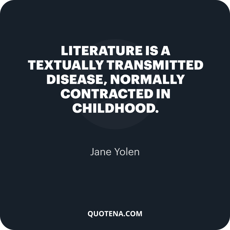"""""""Literature is a textually transmitted disease, normally contracted in childhood."""" – Jane Yolen"""