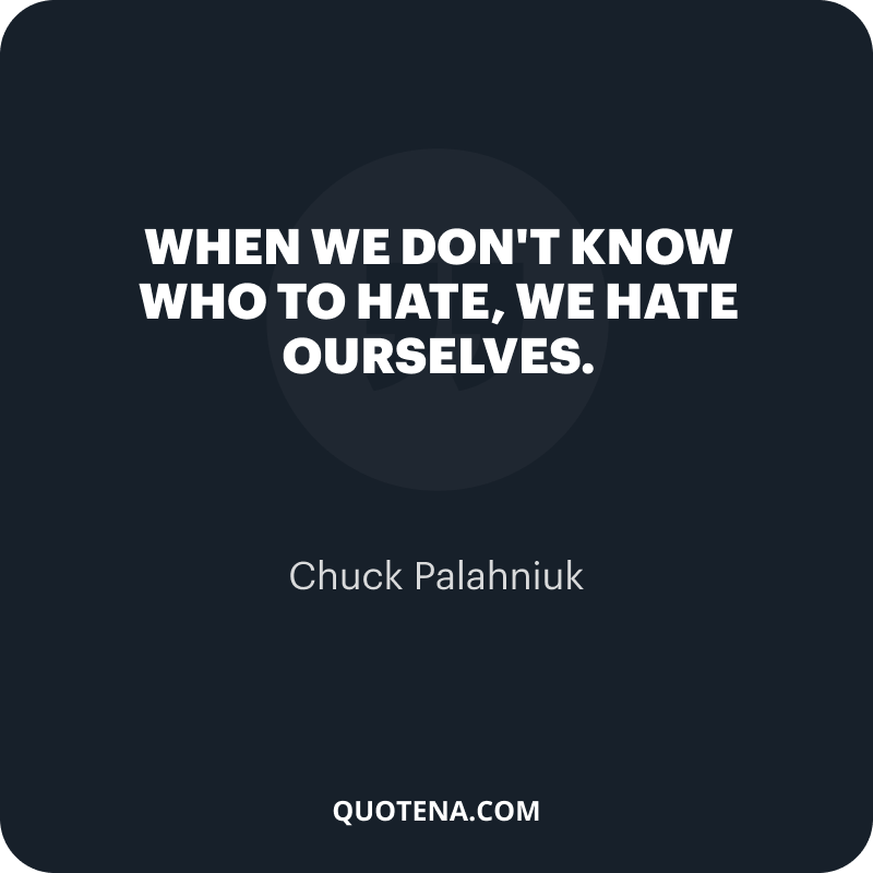 """""""When we don't know who to hate, we hate ourselves."""" – Chuck Palahniuk"""