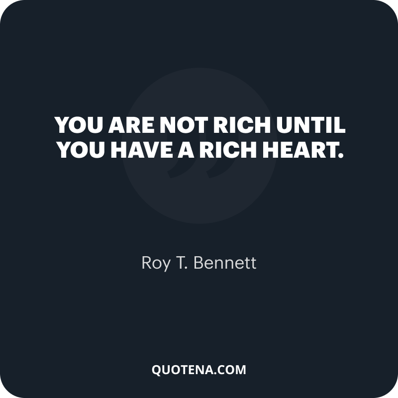 """""""You are not rich until you have a rich heart."""" – Roy T. Bennett"""