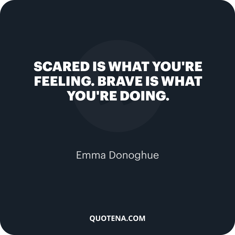"""""""Scared is what you're feeling. Brave is what you're doing."""" – Emma Donoghue"""