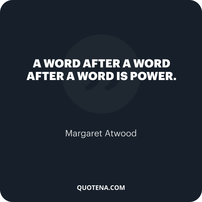 """""""A word after a word after a word is power."""" – Margaret Atwood"""