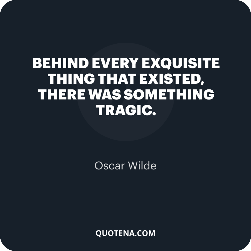 """""""Behind every exquisite thing that existed, there was something tragic."""" – Oscar Wilde"""