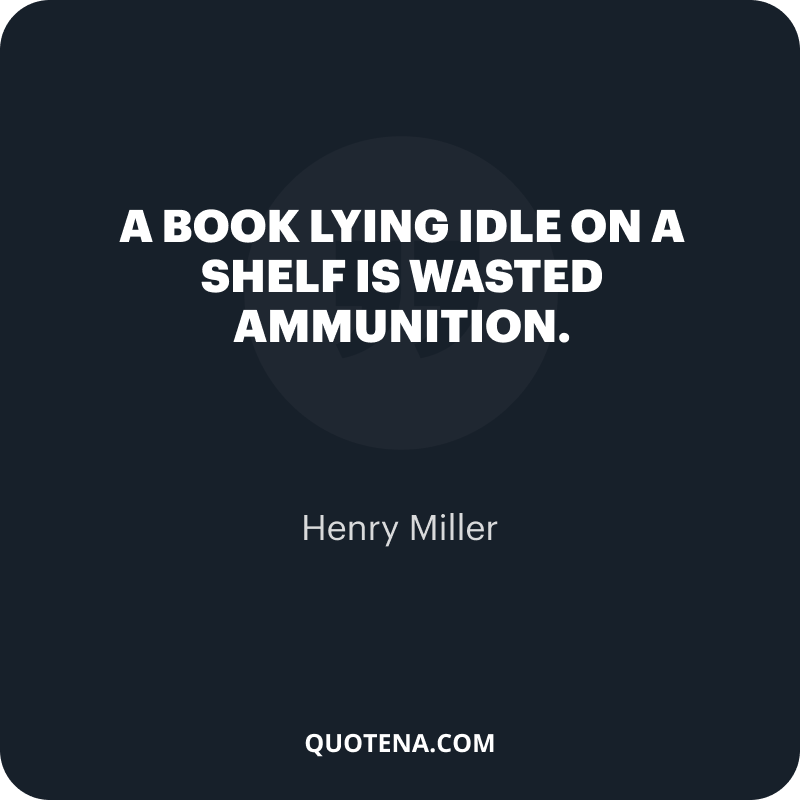 """""""A book lying idle on a shelf is wasted ammunition."""" – Henry Miller"""
