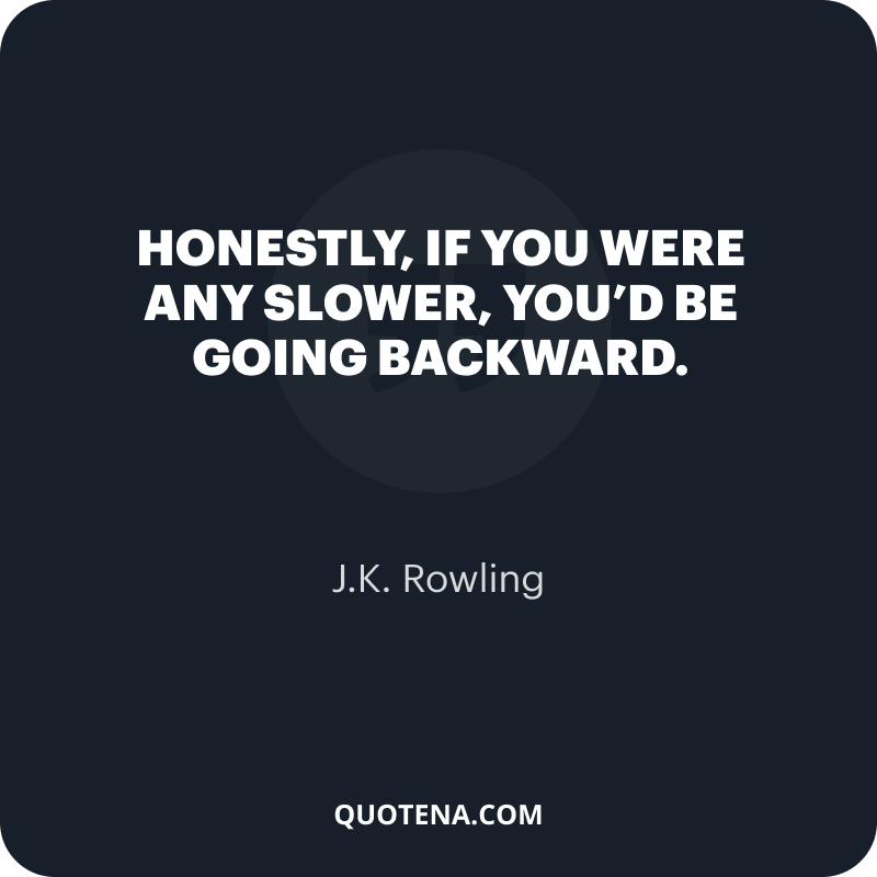 """""""Honestly, if you were any slower, you'd be going backward."""" – J.K. Rowling"""