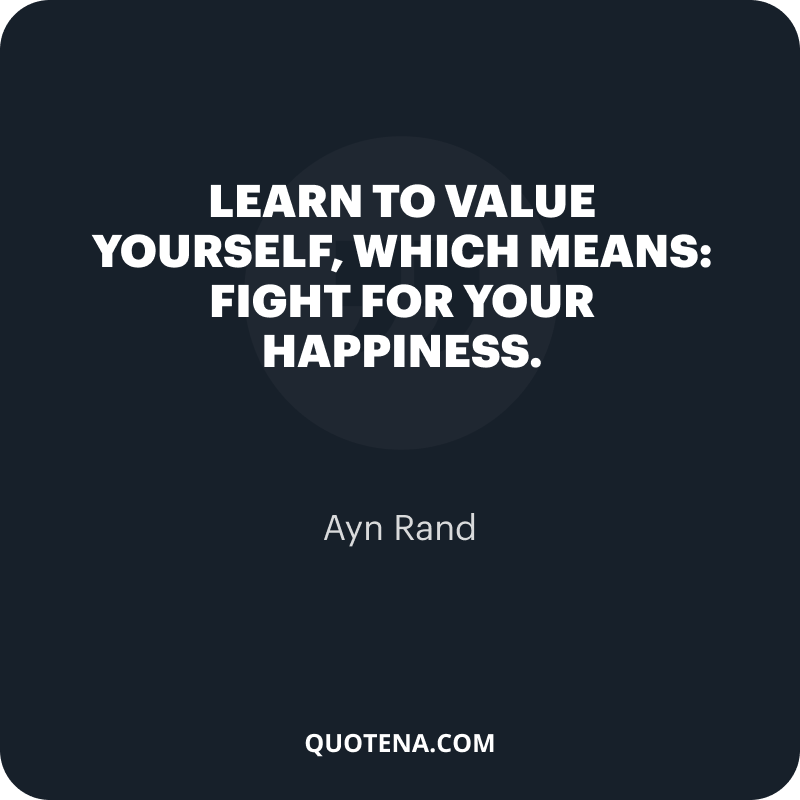 """""""Learn to value yourself, which means: fight for your happiness."""" – Ayn Rand"""