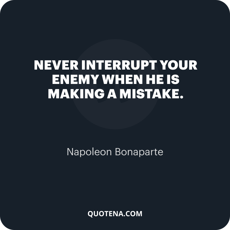 """""""Never interrupt your enemy when he is making a mistake."""" – Napoleon Bonaparte"""