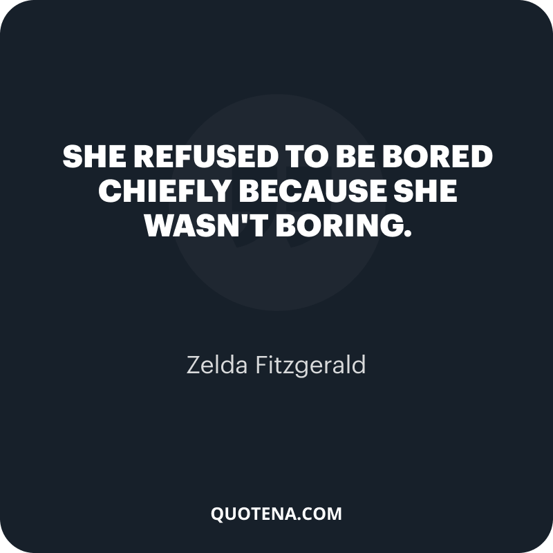 """""""She refused to be bored chiefly because she wasn't boring."""" – Zelda Fitzgerald"""