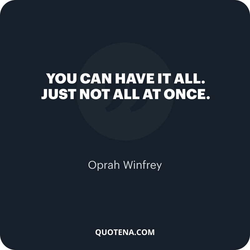 """""""You can have it all. Just not all at once."""" – Oprah Winfrey"""