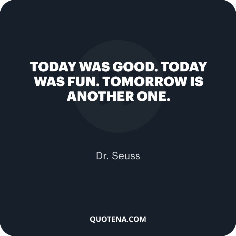 """""""Today was good. Today was fun. Tomorrow is another one."""" – Dr. Seuss"""