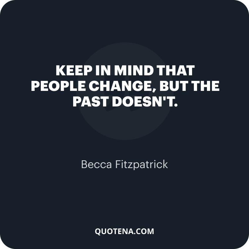 """""""Keep in mind that people change, but the past doesn't."""" – Becca Fitzpatrick"""