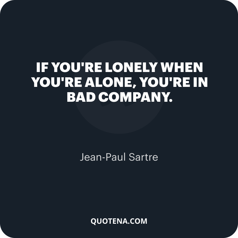 """""""If you're lonely when you're alone, you're in bad company."""" – Jean-Paul Sartre"""