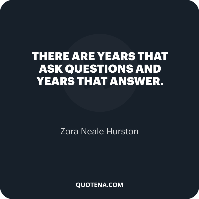 """""""There are years that ask questions and years that answer."""" – Zora Neale Hurston"""