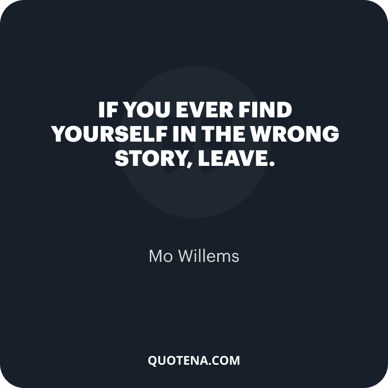 """""""If you ever find yourself in the wrong story, leave."""" – Mo Willems"""