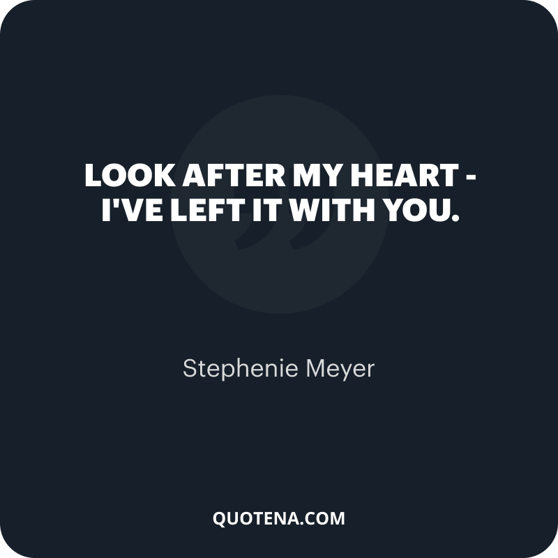 """""""Look after my heart – I've left it with you."""" – Stephenie Meyer"""