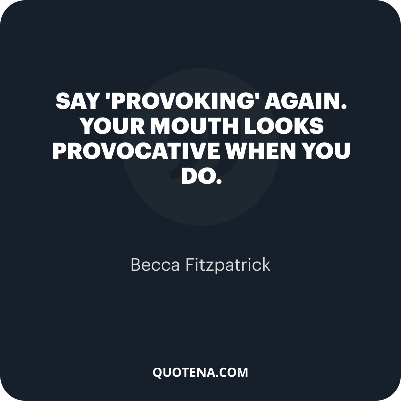 """""""Say 'provoking' again. Your mouth looks provocative when you do."""" – Becca Fitzpatrick"""