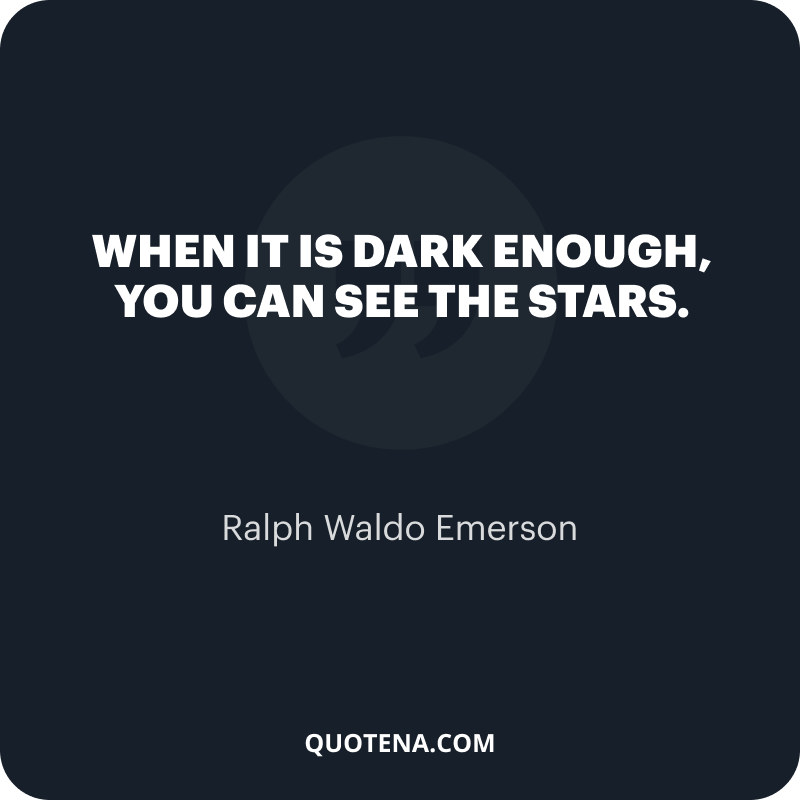 """""""When it is dark enough, you can see the stars."""" – Ralph Waldo Emerson"""