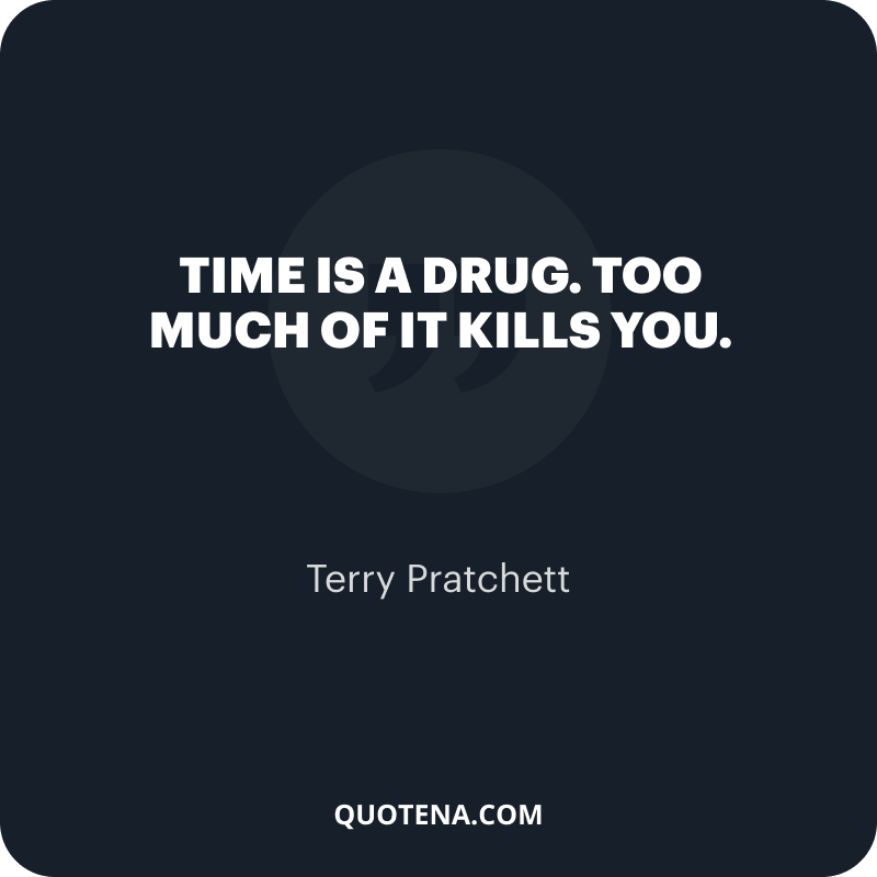 """""""Time is a drug. Too much of it kills you."""" – Terry Pratchett"""