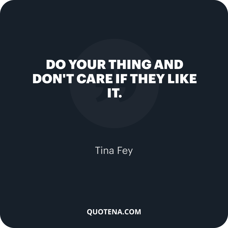 """""""Do your thing and don't care if they like it."""" – Tina Fey"""