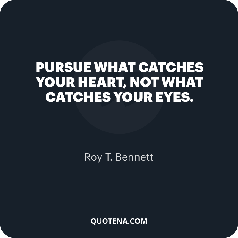 """""""Pursue what catches your heart, not what catches your eyes."""" – Roy T. Bennett"""