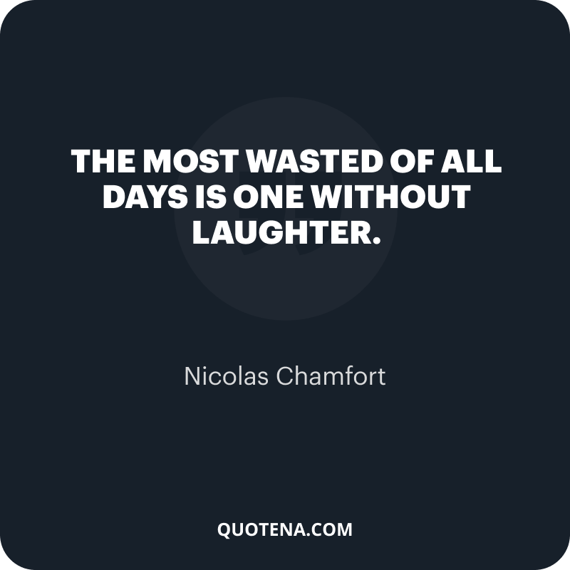"""""""The most wasted of all days is one without laughter."""" – Nicolas Chamfort"""