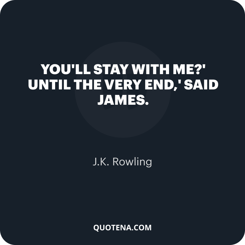 """""""You'll stay with me?' Until the very end,' said James."""" – J.K. Rowling"""