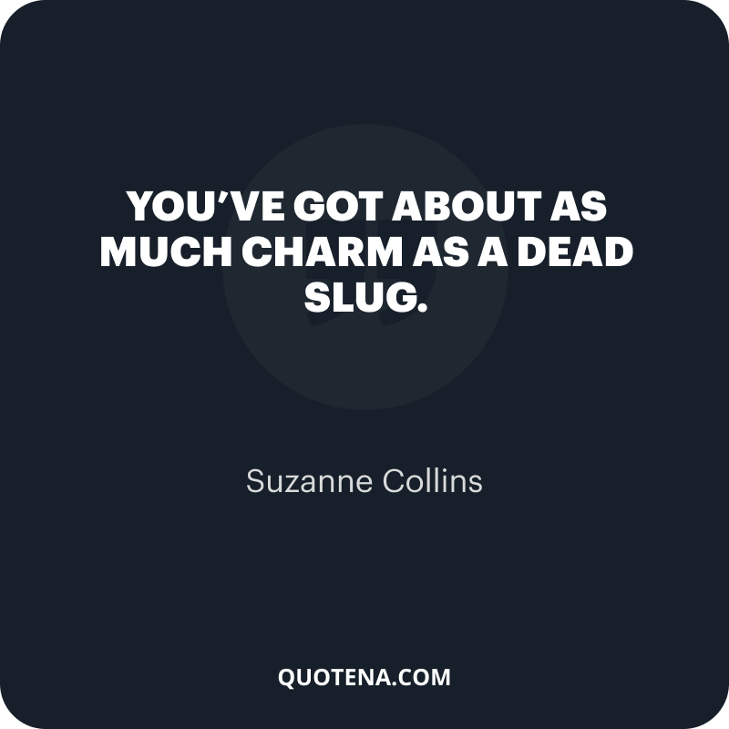 """""""You've got about as much charm as a dead slug."""" – Suzanne Collins"""