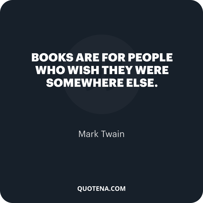 """""""Books are for people who wish they were somewhere else."""" – Mark Twain"""