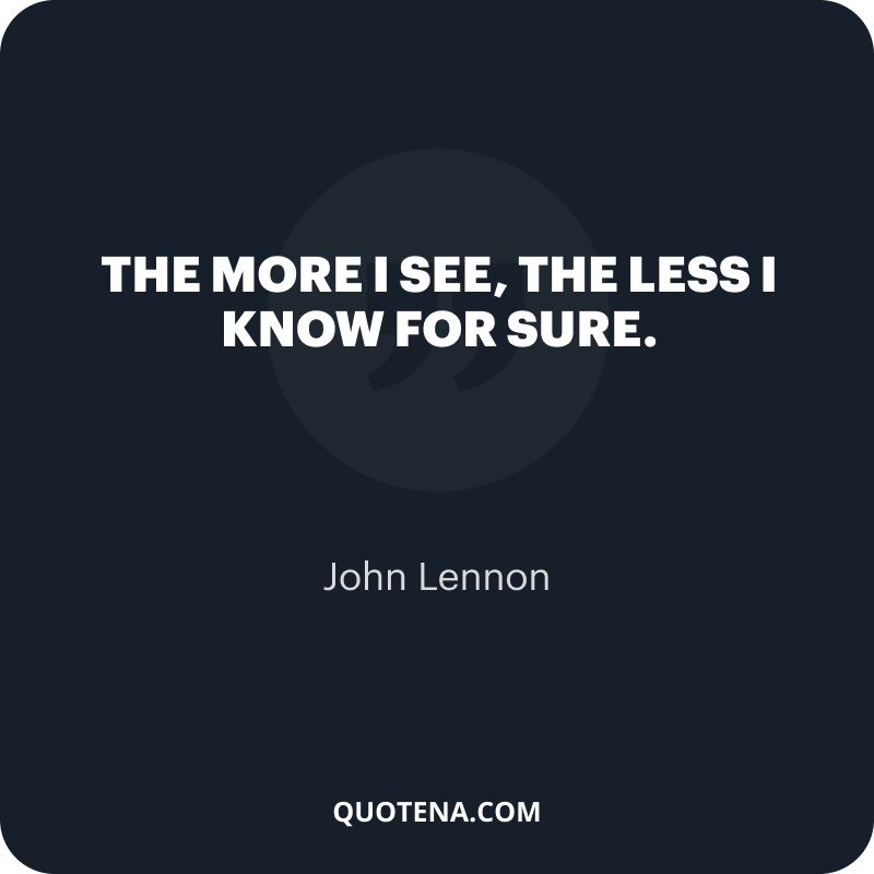 """""""The more I see, the less I know for sure."""" – John Lennon"""