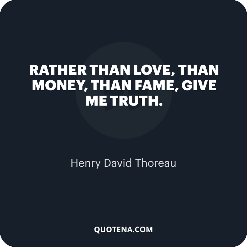 """""""Rather than love, than money, than fame, give me truth."""" – Henry David Thoreau"""
