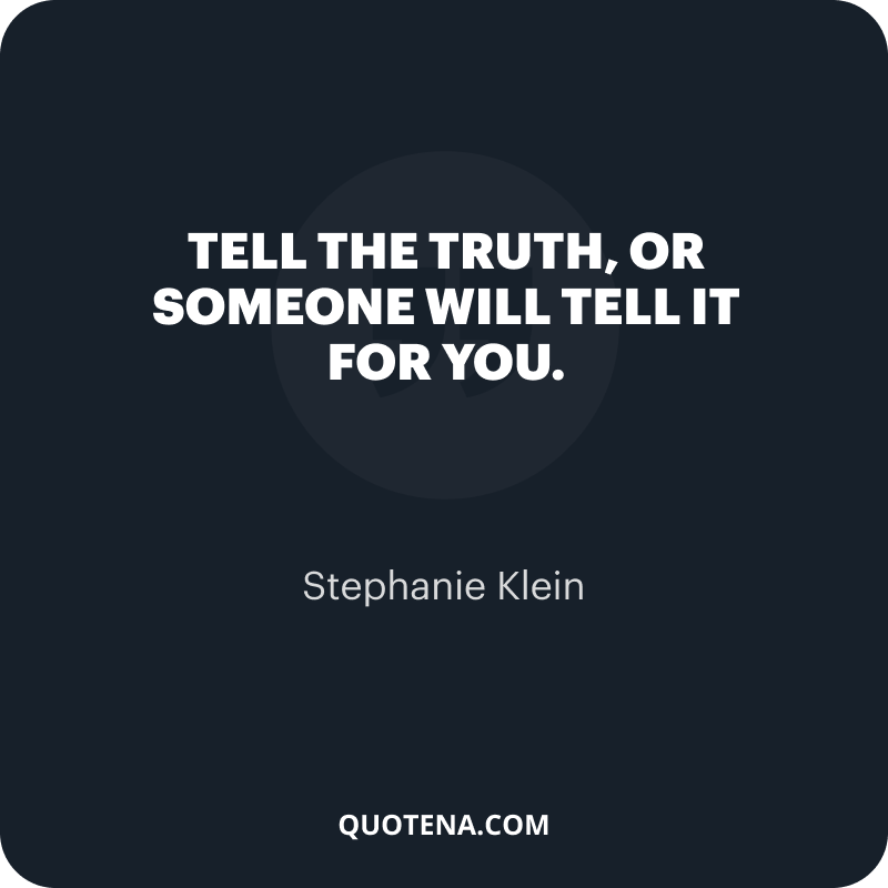 """""""Tell the truth, or someone will tell it for you."""" – Stephanie Klein"""