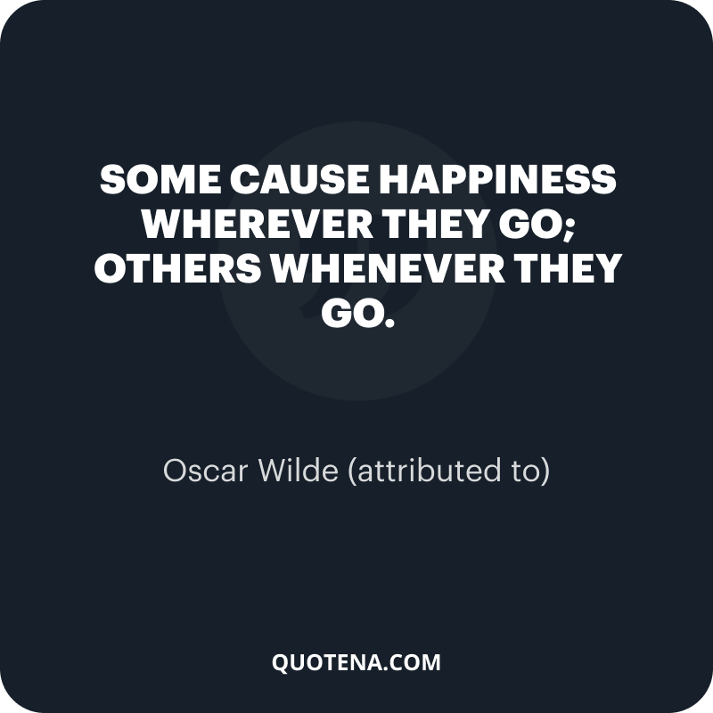 """""""Some cause happiness wherever they go; others whenever they go."""" – Oscar Wilde (attributed to)"""
