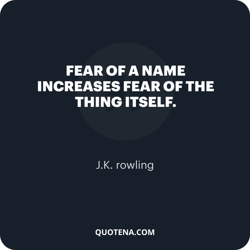 """""""Fear of a name increases fear of the thing itself."""" – J.K. rowling"""