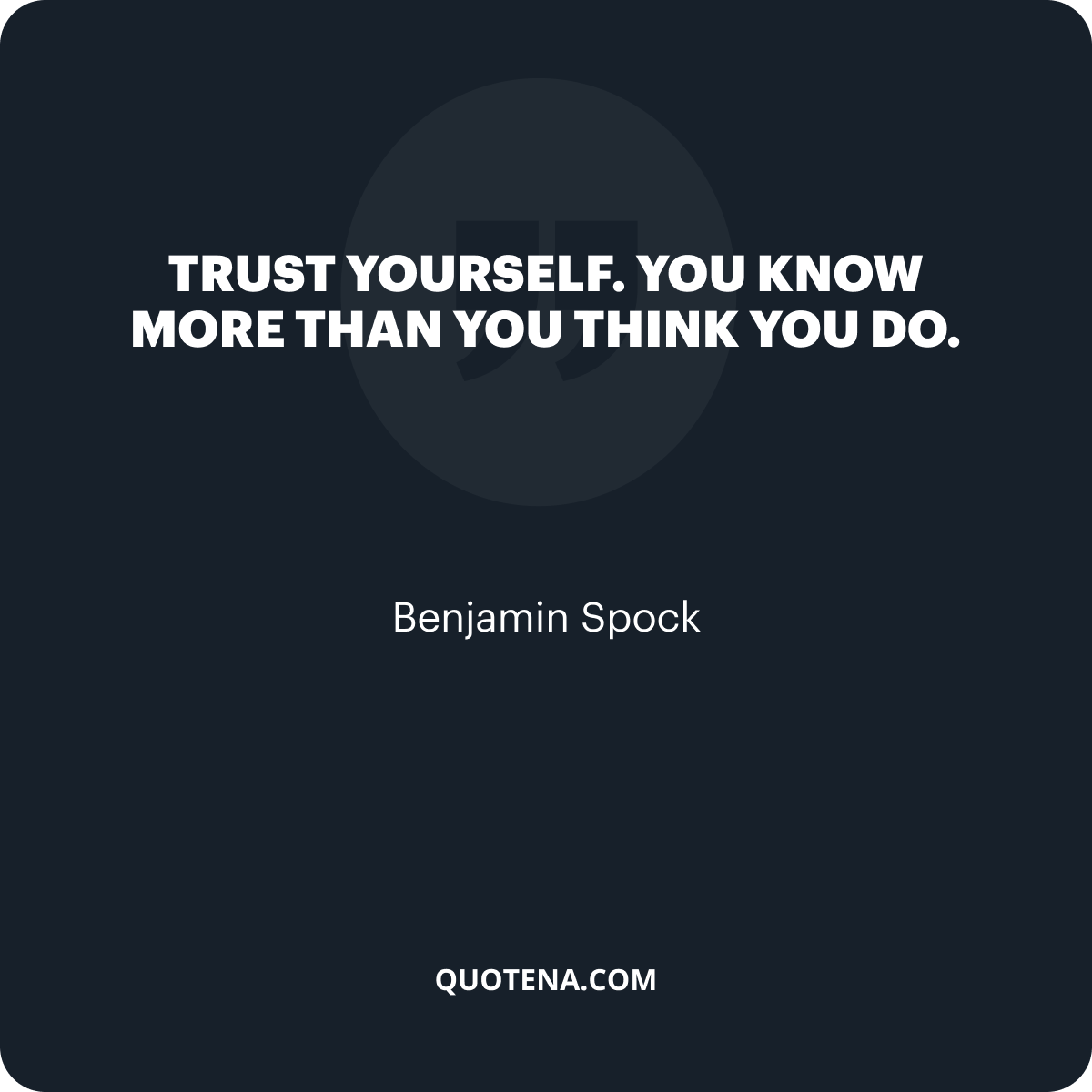 """""""Trust yourself. You know more than you think you do."""" – Benjamin Spock"""