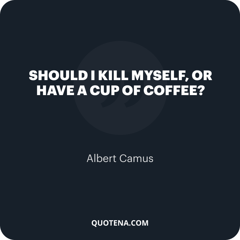 """""""Should I kill myself, or have a cup of coffee?"""" – Albert Camus"""