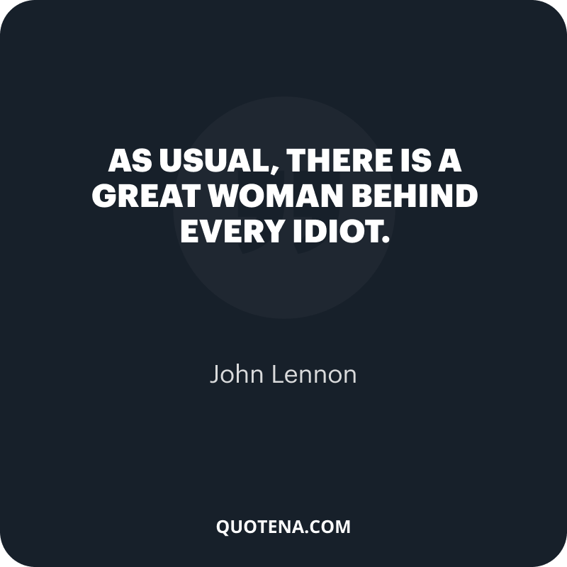 """""""As usual, there is a great woman behind every idiot."""" – John Lennon"""