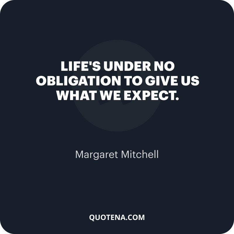 """""""Life's under no obligation to give us what we expect."""" – Margaret Mitchell"""