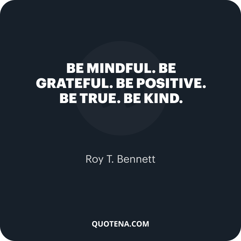 """""""Be mindful. Be grateful. Be positive. Be true. Be kind."""" – Roy T. Bennett"""