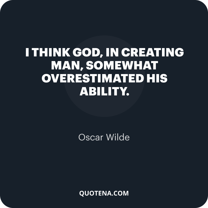 """""""I think God, in creating man, somewhat overestimated his ability."""" – Oscar Wilde"""
