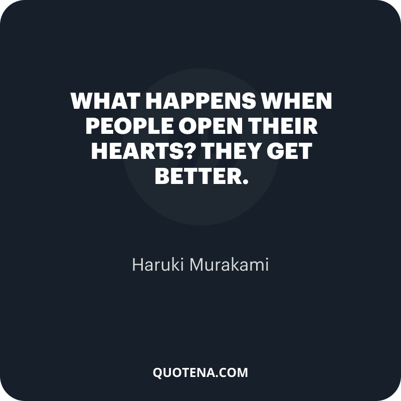 """""""What happens when people open their hearts?"""" """"They get better."""" – Haruki Murakami"""