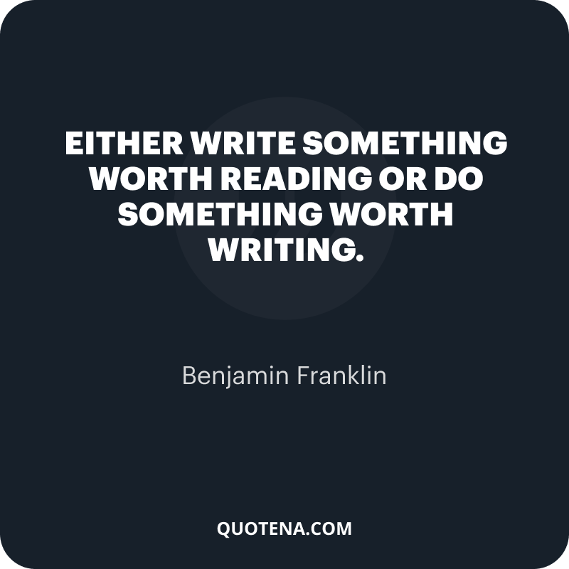 """""""Either write something worth reading or do something worth writing."""" – Benjamin Franklin"""