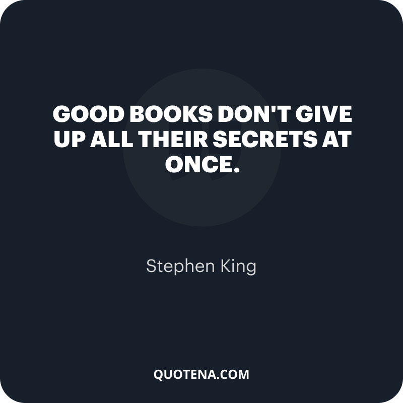 """""""Good books don't give up all their secrets at once."""" – Stephen King"""
